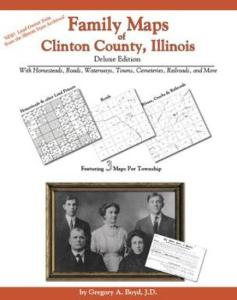 Family Maps of Clinton County, Illinois Deluxe Edition by: Gregory Boyd