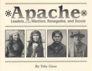 Apache (Indians): Leaders, Warriors, Renegades, Scouts by: Toby Giese