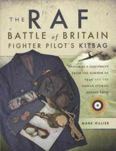 The RAF Battle of Britain Fighter Pilot's Kitbag: Uniforms & Equipment From The Summer of 1940 And The Human Stories Behind Them by: Mark Hillier