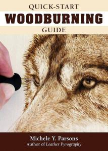 Quick-Start Woodburning Guide: Beginner-Friendly Pocket-Size Handbook: Getting Started in Pyrography with Basics on Equipment, Techniques, Pen Types, Safety, Finishing, & More by: Michele Parsons