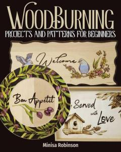 Woodburning Projects and Patterns for Beginners: 17 Skill-Building Projects, Step-by-Step Instructions, Full-Size Templates, Techniques, Tools, Safety, Troubleshooting, and More by: Minisa Robinson