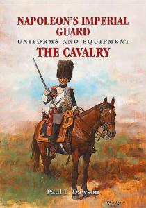 Napoleon's Imperial Guard Uniforms and Equipment: The Cavalry by: Paul L. Dawson