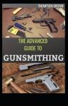 The Advanced Guide to Gunsmithing by: Thompson Brown