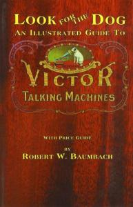 Look for the Dog: Victor Talking Machines by: Robert Baumbach