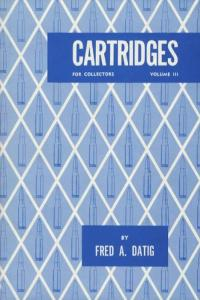 Cartridges for Collectors Vol 3 (Centerfire, Rimfire, Plastic) by: Fred Datig