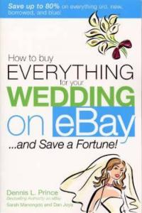How to Buy Everything for Your Wedding on eBay ...and Save a Fortune! by: Dennis L Prince, Sarah Manongdo, Dan Joya