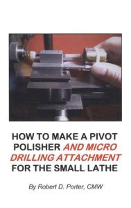 How to Make a Pivot Polisher and Micro Drilling Attachment for the Small Lathe by: Robert Porter
