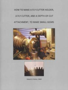 How To Make A Fly Cutter Holder, A Fly Cutter, And A Depth-of-Cut Attachment, To Make Small Gears by: Robert D. Porter