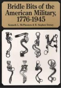 Bridle Bits of the American Military, 1776-1945 by: McPheeters & Dorsey