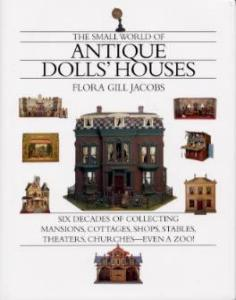 Small World of Antique Doll Houses by: Flora Gill Jacobs
