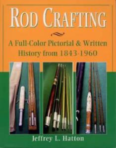 Rod Crafting: A Full-Color Pictorial & Written History from 1843-1960 by: Jeffrey L Hatton