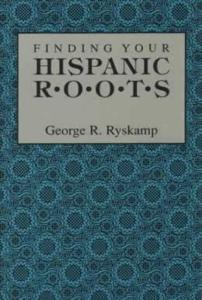 Finding Your Hispanic Roots by: George Ryskamp