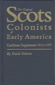 Scots Colonists of Early America Caribbean Supplement 1611-1707 by: David Dobson