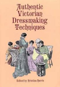 Authentic Victorian Dressmaking Techniques by: Kristina Harris