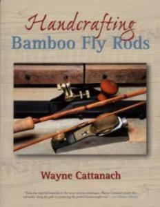 Handcrafting Bamboo Fly Rods by: Wayne Cattanach