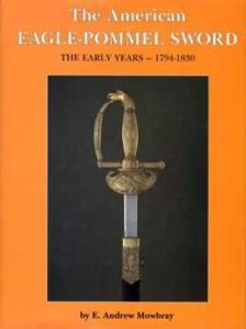 The American Eagle-Pommel Sword 1794-1830 by: E Andrew Mowbray