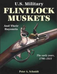 US Military Flintlock Muskets & Their Bayonets, Early Years 1790-1815 by: Peter Schmidt