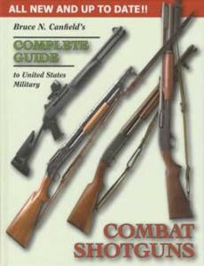 Complete Guide to US Military Combat Shotguns by: Bruce Canfield