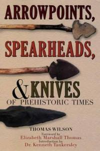 Arrowpoints, Spearheads, & Knives Arrowpoints, Spearheads, & Knives of Prehistoric Times by: Thomas Wilson