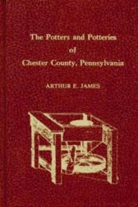 The Potters & Potteries of Chester County, Pennsylvania by: Arthur E. James