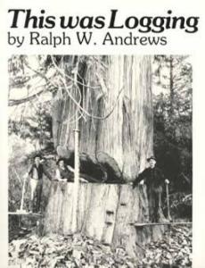 This Was Logging (Early Logging Photos & Stories) by: Ralph Andrews