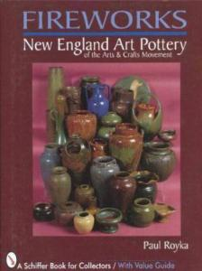 Fireworks: New England Art Pottery by: Paul A. Royka