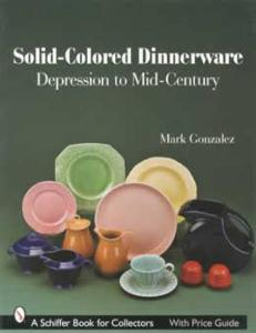 Solid-Colored Dinnerware: Depression to Mid-Century by: Mark Gonzalez