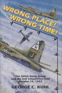 Wrong Place! Wrong Time! 305th Bomb Group, 2nd Schwinfurt Raid (WWII) by: Goerge Kuhl
