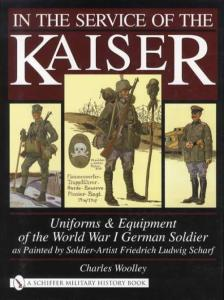In the Service of the Kaiser: Uniforms and Equipment of the World War I German Soldier as Painted by Soldier-Artist Friedrich Ludwig Scharf by: Charles Woolley
