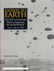 Down to Earth: The 507th Parachute Infantry Regiment in Normandy by: Martin K.A. Morgan