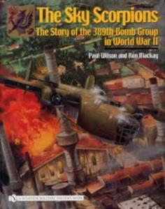 The Sky Scorpions: 389th Bomb Group in WWII by: Ron MacKay, Paul Wilson