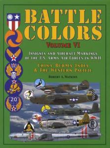 Battle Colors Volume 6: Insignia and Aircraft Markings of the US Army Air Forces in WWII: China-Burma-India & The Western Pacific by: Robert A. Watkins