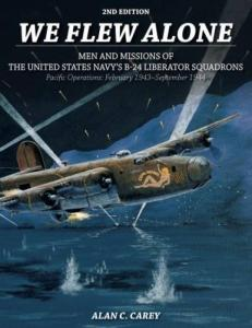 We Flew Alone 2nd Edition: Men and Missions of the United States Navy's B-24 Liberator Squadrons Pacific Operations: February 1943-September 1944 by: Alan C. Carey