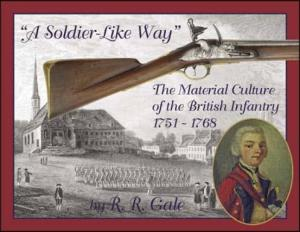 A Soldier-Like Way: Material Culture of the British Infantry, 1751-68 by: R.R. Gale