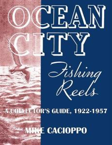 Ocean City Fishing Reels: A Collector's Guide, 1922-1957 by: Mike Cacioppo