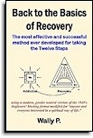 Back to the Basics of Recovery - How to take the Twelve Steps 'quickly and often . . .'  is a 2016 version of the Back to Basics A.A. Beginners' Meetings. The book has been modified to apply to all addictive and compulsive behaviors. Wally P.
