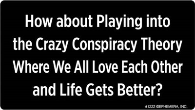 How about Playing into the Crazy Conspiracy Theory Where We All Love Each Other and Life Gets Better?
