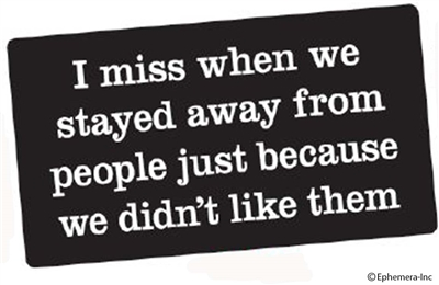 I miss when we stayed away from people just because we didn't like them