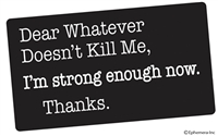 Dear whatever doesn't kill me, I'm strong enough now. Thanks.