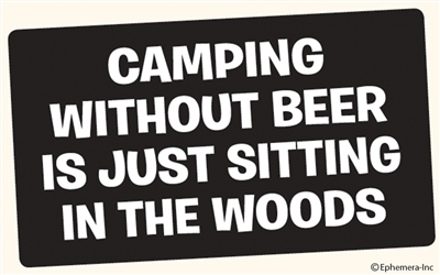 Camping without beer is just sitting in the woods