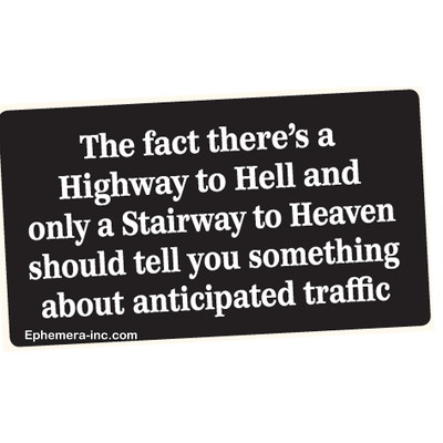 The fact there's a Highway to Hell and only a Stairway to Heaven should tell you something about the anticipated traffic
