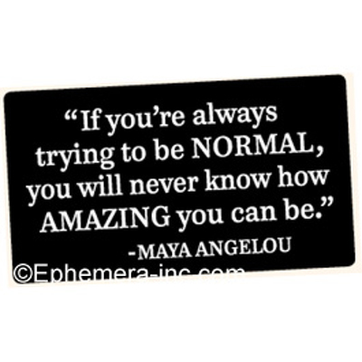 """If you're always trying to be NORMAL, you will never know how AMAZING you can be."" - Maya Angelou"
