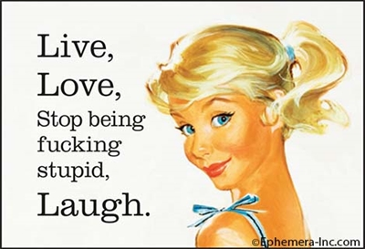 Live, Love, Stop being fucking stupid, LAUGH.