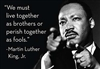 """We must live together as brothers or perish together as fools."" -Martin Luther King, Jr."