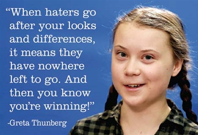 """When haters go after your looks and differences, it means they have nowhere left to go and then you know you're winning!""  - Greta Thunberg"