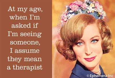 At my age, when I'm asked if I'm seeing someone, I assume they mean a therapist.