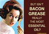 But isn't Bacon Grease really the most Essential Oil?