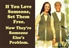 If you love someone, set them free. Now they're someone else's problem.