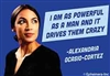 """I am as powerful as a man and it drives them crazy."" -Alexandria Ocasio-Cortez"