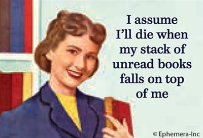 I assume I'll die when my stack of unread books falls on top of me